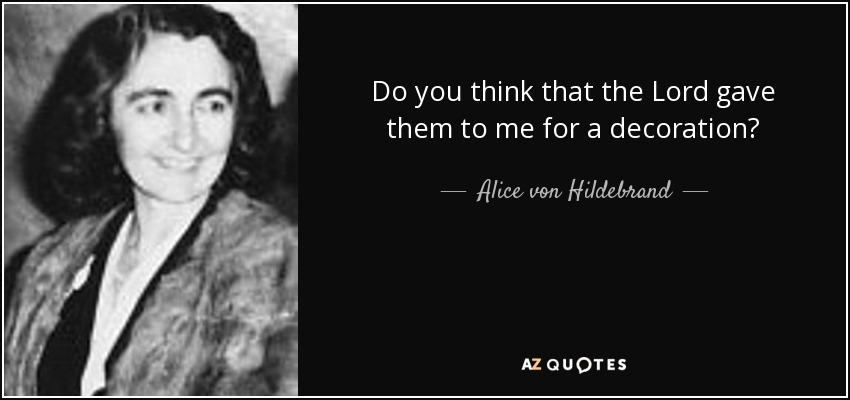 Do you think that the Lord gave them to me for a decoration? - Alice von Hildebrand