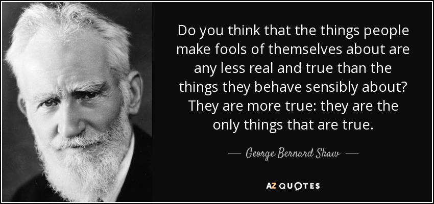 Do you think that the things people make fools of themselves about are any less real and true than the things they behave sensibly about? They are more true: they are the only things that are true. - George Bernard Shaw