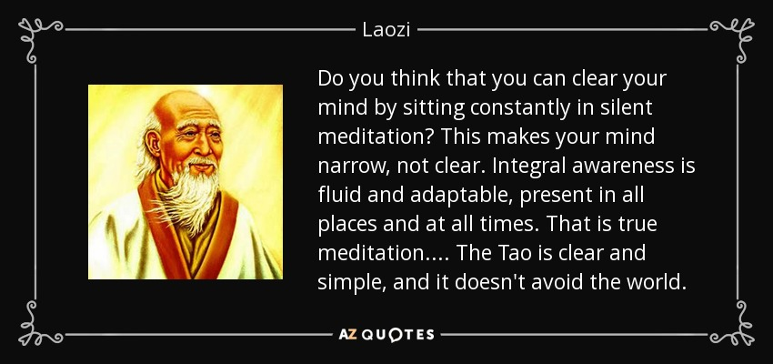 Do you think that you can clear your mind by sitting constantly in silent meditation? This makes your mind narrow, not clear. Integral awareness is fluid and adaptable, present in all places and at all times. That is true meditation. ... The Tao is clear and simple, and it doesn't avoid the world. - Laozi