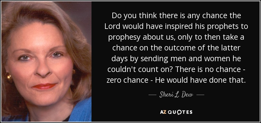 Do you think there is any chance the Lord would have inspired his prophets to prophesy about us, only to then take a chance on the outcome of the latter days by sending men and women he couldn't count on? There is no chance - zero chance - He would have done that. - Sheri L. Dew