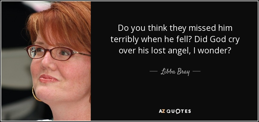 Do you think they missed him terribly when he fell? Did God cry over his lost angel, I wonder? - Libba Bray