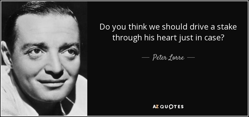 Do you think we should drive a stake through his heart just in case? - Peter Lorre