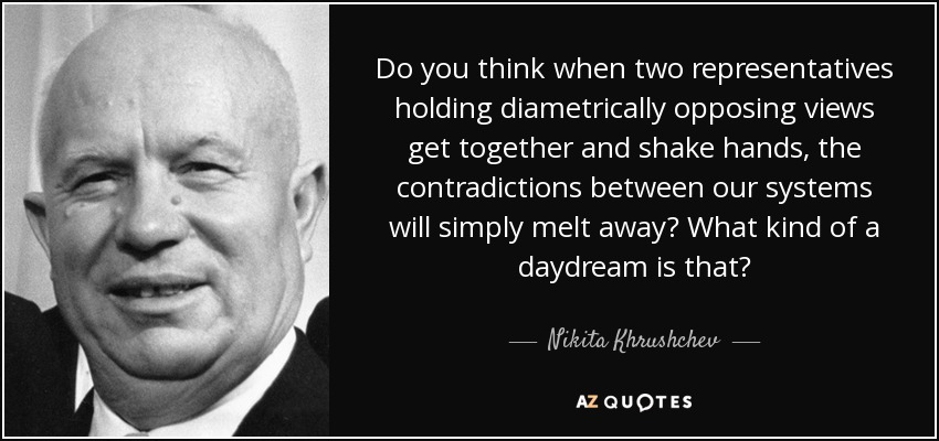 Do you think when two representatives holding diametrically opposing views get together and shake hands, the contradictions between our systems will simply melt away? What kind of a daydream is that? - Nikita Khrushchev