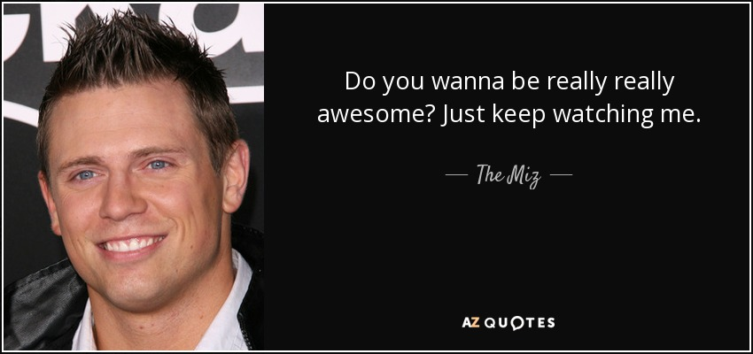 Do you wanna be really really awesome? Just keep watching me. - The Miz