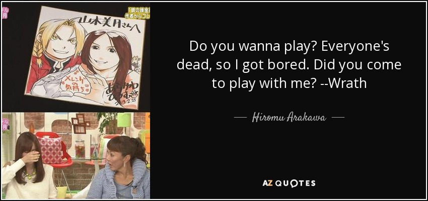 Do you wanna play? Everyone's dead, so I got bored. Did you come to play with me? --Wrath - Hiromu Arakawa