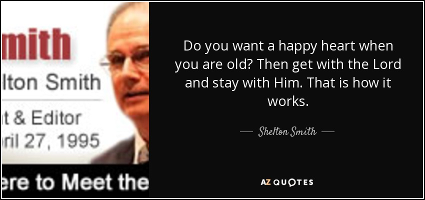 Do you want a happy heart when you are old? Then get with the Lord and stay with Him. That is how it works. - Shelton Smith