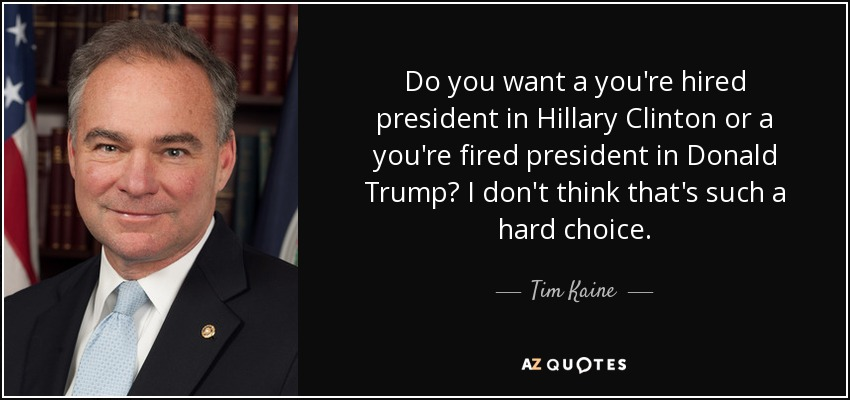 Do you want a you're hired president in Hillary Clinton or a you're fired president in Donald Trump? I don't think that's such a hard choice. - Tim Kaine