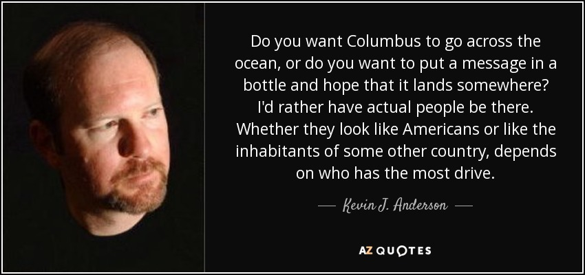 Do you want Columbus to go across the ocean, or do you want to put a message in a bottle and hope that it lands somewhere? I'd rather have actual people be there. Whether they look like Americans or like the inhabitants of some other country, depends on who has the most drive. - Kevin J. Anderson
