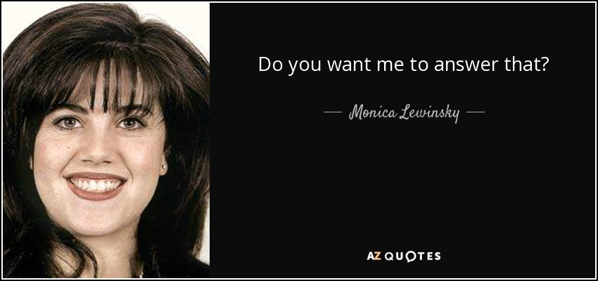 Do you want me to answer that? - Monica Lewinsky