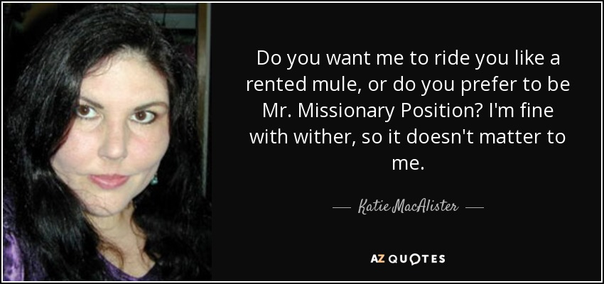 Do you want me to ride you like a rented mule, or do you prefer to be Mr. Missionary Position? I'm fine with wither, so it doesn't matter to me. - Katie MacAlister