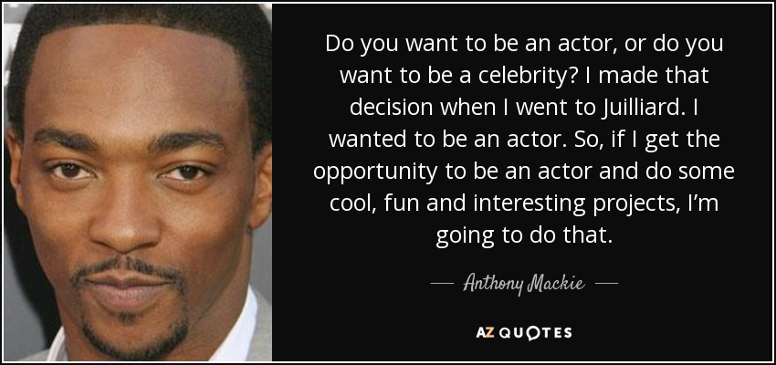 Do you want to be an actor, or do you want to be a celebrity? I made that decision when I went to Juilliard. I wanted to be an actor. So, if I get the opportunity to be an actor and do some cool, fun and interesting projects, I'm going to do that. - Anthony Mackie