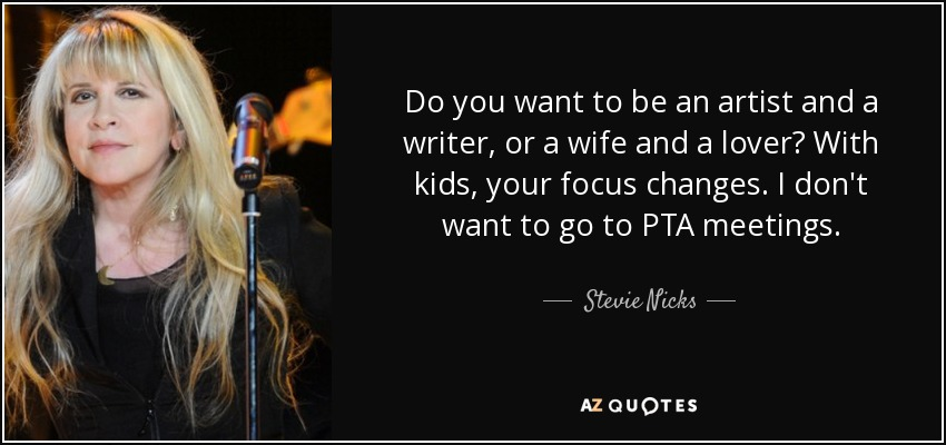 Do you want to be an artist and a writer, or a wife and a lover? With kids, your focus changes. I don't want to go to PTA meetings. - Stevie Nicks