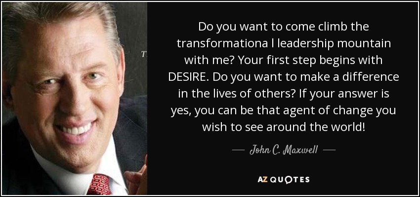 Do you want to come climb the transformationa l leadership mountain with me? Your first step begins with DESIRE. Do you want to make a difference in the lives of others? If your answer is yes, you can be that agent of change you wish to see around the world! - John C. Maxwell
