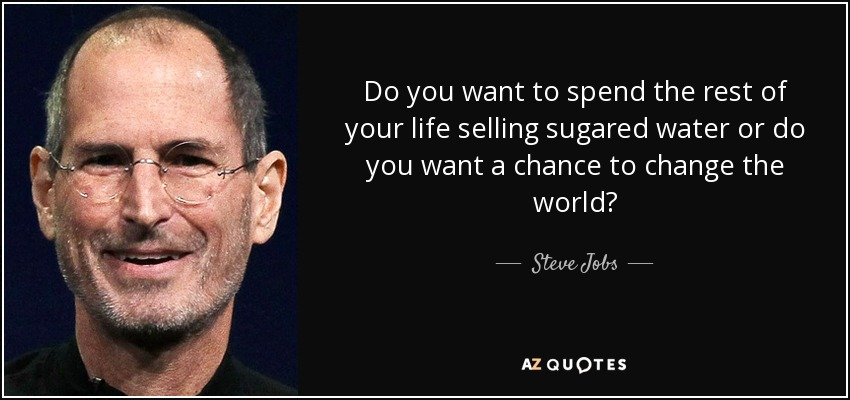 Do you want to spend the rest of your life selling sugared water or do you want a chance to change the world? - Steve Jobs