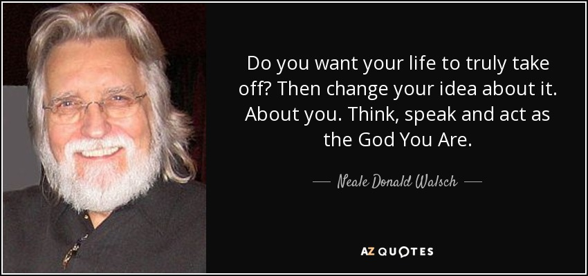 Do you want your life to truly take off? Then change your idea about it. About you. Think, speak and act as the God You Are. - Neale Donald Walsch