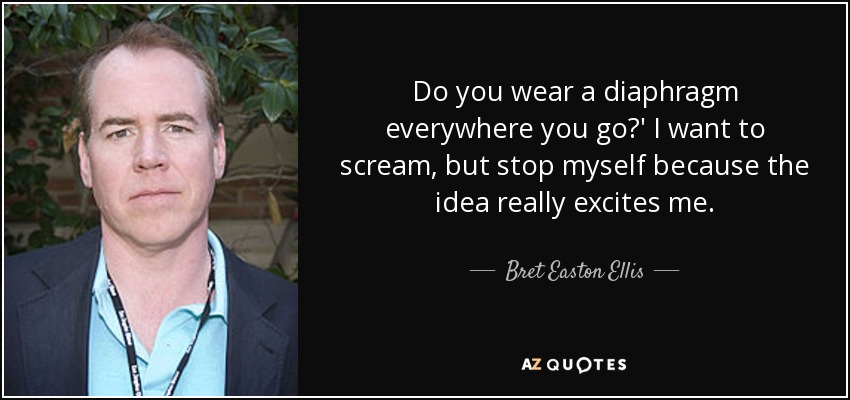 Do you wear a diaphragm everywhere you go?' I want to scream, but stop myself because the idea really excites me. - Bret Easton Ellis