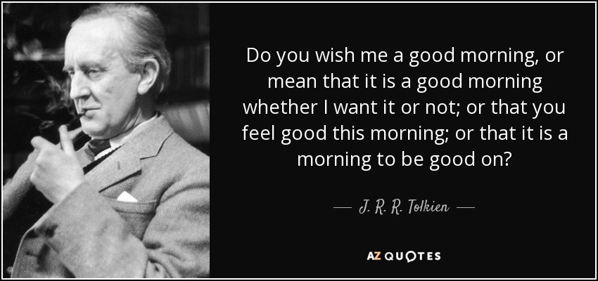 Do you wish me a good morning, or mean that it is a good morning whether I want it or not; or that you feel good this morning; or that it is a morning to be good on? - J. R. R. Tolkien