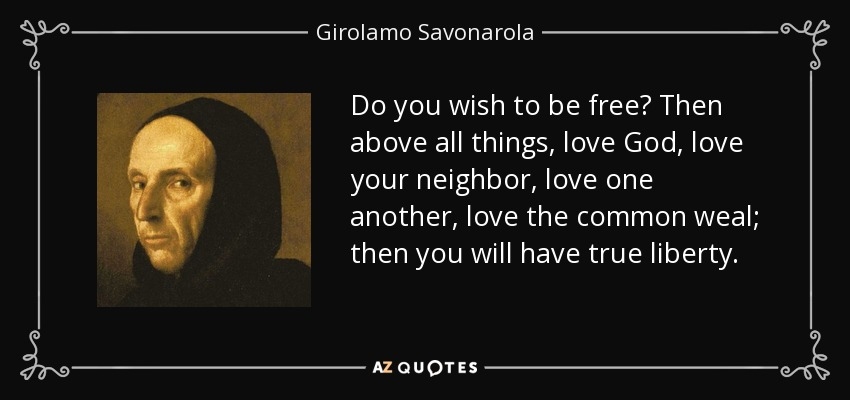 Do you wish to be free? Then above all things, love God, love your neighbor, love one another, love the common weal; then you will have true liberty. - Girolamo Savonarola