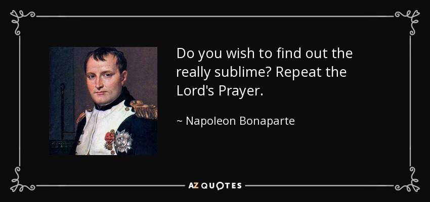 Do you wish to find out the really sublime? Repeat the Lord's Prayer. - Napoleon Bonaparte