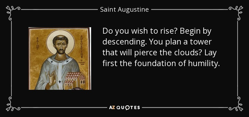 Do you wish to rise? Begin by descending. You plan a tower that will pierce the clouds? Lay first the foundation of humility. - Saint Augustine