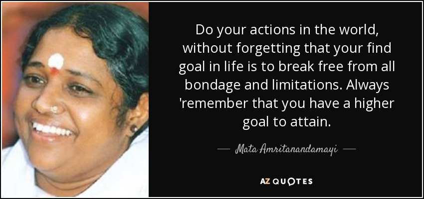 Do your actions in the world, without forgetting that your find goal in life is to break free from all bondage and limitations. Always 'remember that you have a higher goal to attain. - Mata Amritanandamayi