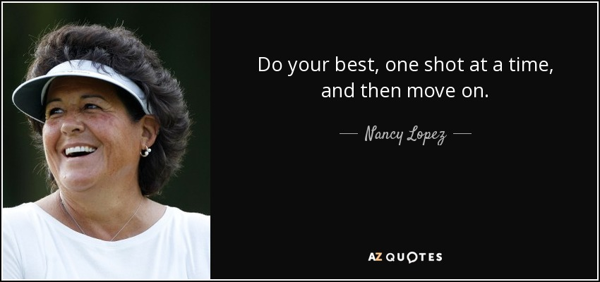 Do your best, one shot at a time, and then move on. - Nancy Lopez
