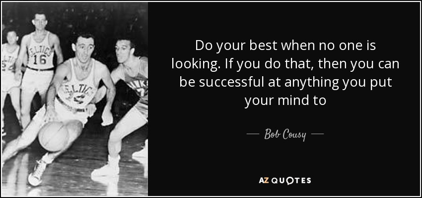 Do your best when no one is looking. If you do that, then you can be successful at anything you put your mind to - Bob Cousy