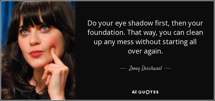 Do your eye shadow first, then your foundation. That way, you can clean up any mess without starting all over again. - Zooey Deschanel