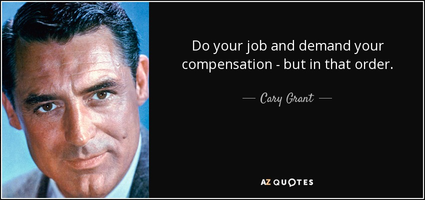 Do your job and demand your compensation - but in that order. - Cary Grant
