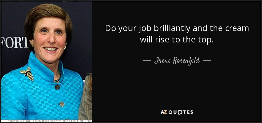 Do your job brilliantly and the cream will rise to the top. - Irene Rosenfeld