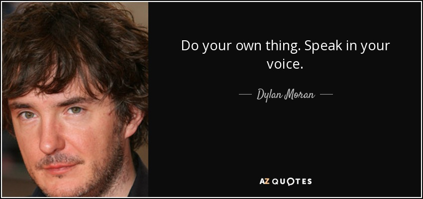 Do your own thing. Speak in your voice. - Dylan Moran