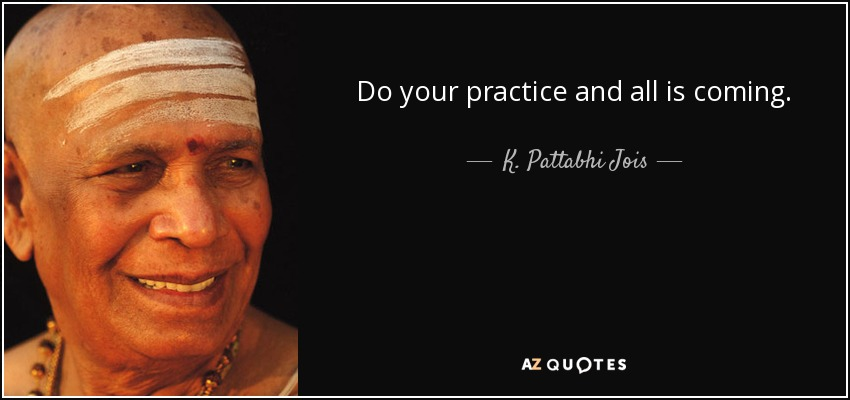 Do your practice and all is coming. - K. Pattabhi Jois