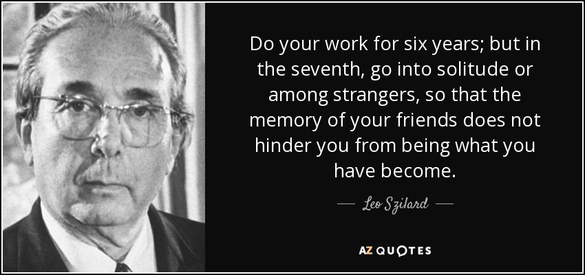 Do your work for six years; but in the seventh, go into solitude or among strangers, so that the memory of your friends does not hinder you from being what you have become. - Leo Szilard