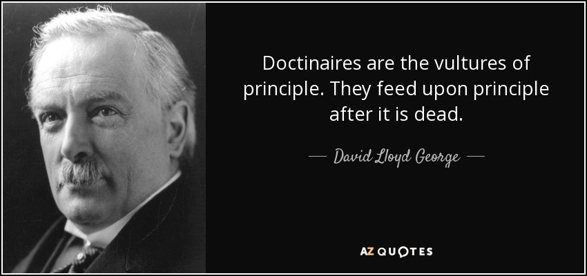 Doctinaires are the vultures of principle. They feed upon principle after it is dead. - David Lloyd George