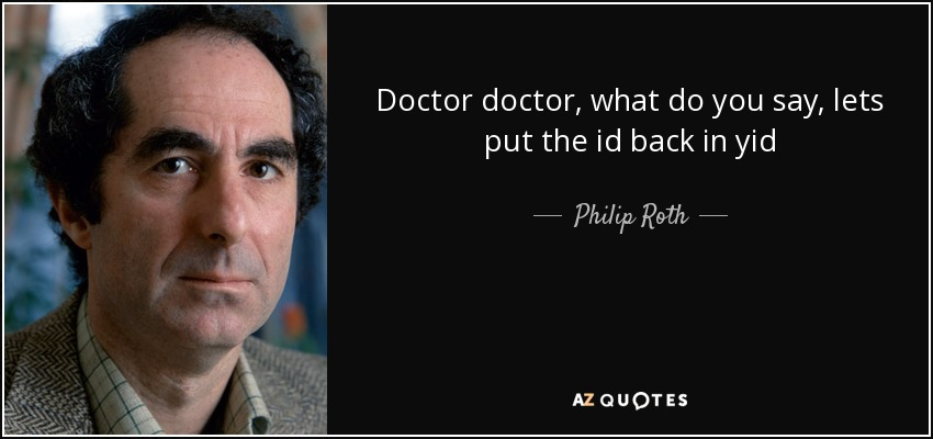 Doctor doctor, what do you say, lets put the id back in yid - Philip Roth