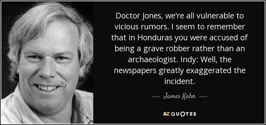 Doctor Jones, we're all vulnerable to vicious rumors. I seem to remember that in Honduras you were accused of being a grave robber rather than an archaeologist. Indy: Well, the newspapers greatly exaggerated the incident. - James Kahn