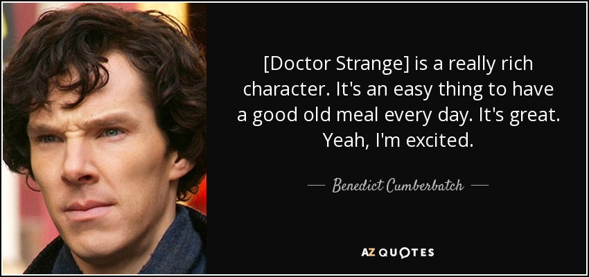 [Doctor Strange] is a really rich character. It's an easy thing to have a good old meal every day. It's great. Yeah, I'm excited. - Benedict Cumberbatch