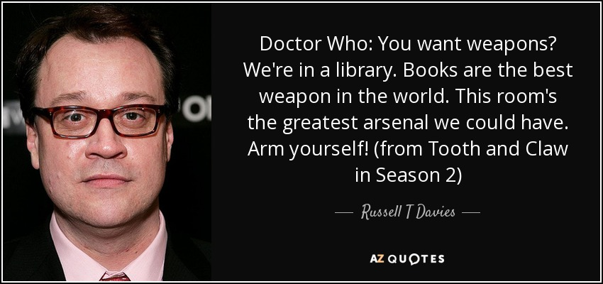 Doctor Who: You want weapons? We're in a library. Books are the best weapon in the world. This room's the greatest arsenal we could have. Arm yourself! (from Tooth and Claw in Season 2) - Russell T Davies