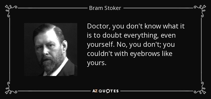 Doctor, you don't know what it is to doubt everything, even yourself. No, you don't; you couldn't with eyebrows like yours. - Bram Stoker