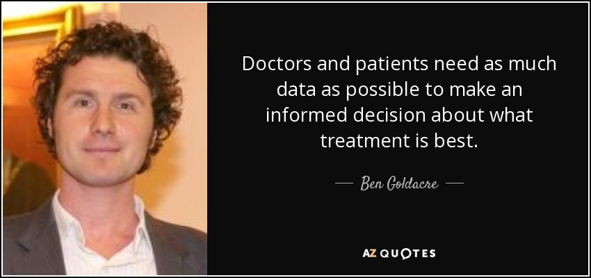 Doctors and patients need as much data as possible to make an informed decision about what treatment is best. - Ben Goldacre