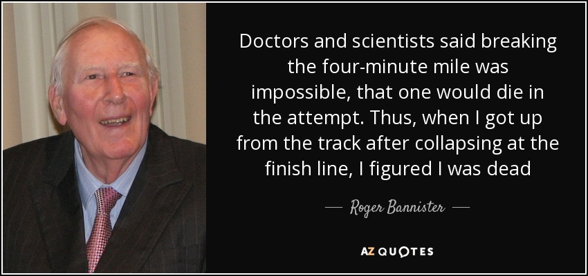 Doctors and scientists said breaking the four-minute mile was impossible, that one would die in the attempt. Thus, when I got up from the track after collapsing at the finish line, I figured I was dead - Roger Bannister