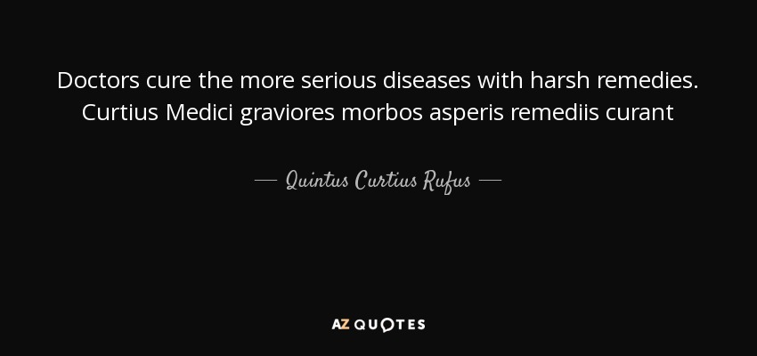 Doctors cure the more serious diseases with harsh remedies. Curtius Medici graviores morbos asperis remediis curant - Quintus Curtius Rufus