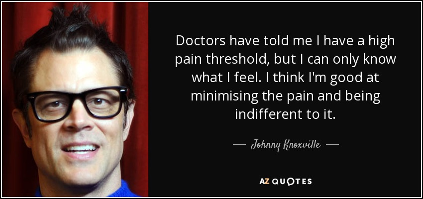 Doctors have told me I have a high pain threshold, but I can only know what I feel. I think I'm good at minimising the pain and being indifferent to it. - Johnny Knoxville