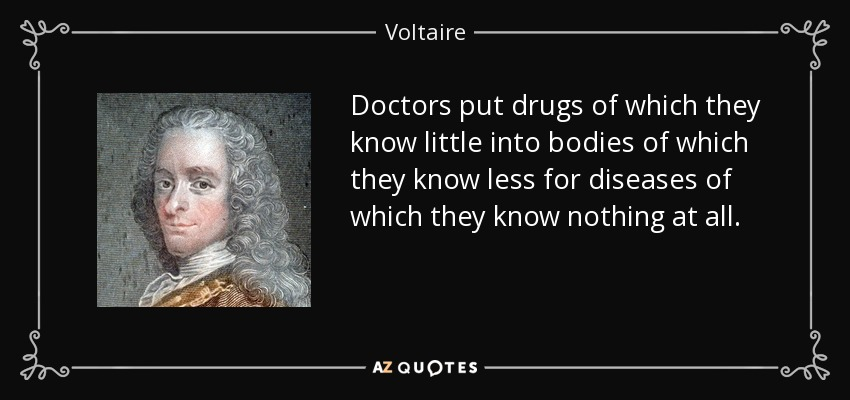 Doctors put drugs of which they know little into bodies of which they know less for diseases of which they know nothing at all. - Voltaire