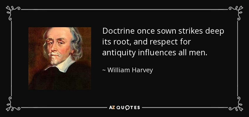 Doctrine once sown strikes deep its root, and respect for antiquity influences all men. - William Harvey