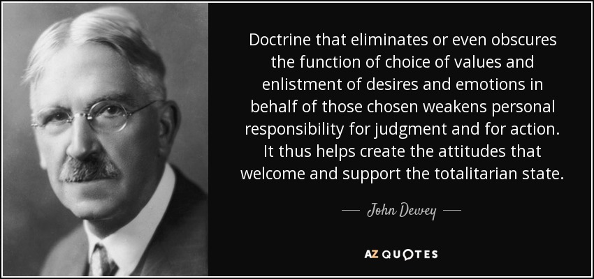 Doctrine that eliminates or even obscures the function of choice of values and enlistment of desires and emotions in behalf of those chosen weakens personal responsibility for judgment and for action. It thus helps create the attitudes that welcome and support the totalitarian state. - John Dewey