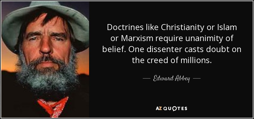 Doctrines like Christianity or Islam or Marxism require unanimity of belief. One dissenter casts doubt on the creed of millions. - Edward Abbey