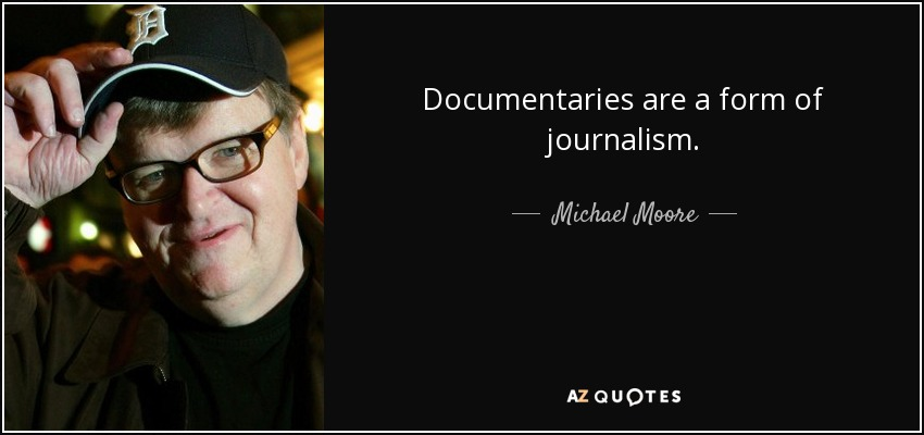 Documentaries are a form of journalism. - Michael Moore