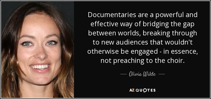 Documentaries are a powerful and effective way of bridging the gap between worlds, breaking through to new audiences that wouldn't otherwise be engaged - in essence, not preaching to the choir. - Olivia Wilde