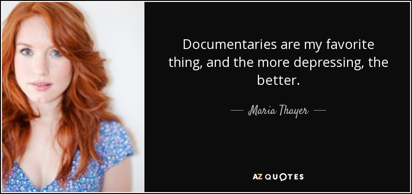 Documentaries are my favorite thing, and the more depressing, the better. - Maria Thayer